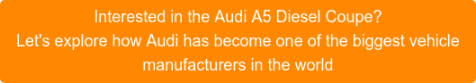 Interested in the Audi A5 Diesel Coupe? Let's explore how Audi has become one of the biggest vehicle manufacturers in the world