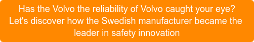 Has the Volvo the reliability of Volvo caught your eye? Let's discover how the Swedish manufacturer became the  leader in safety innovation