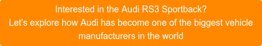 Interested in the Audi RS3 Sportback? Let's explore how Audi has become one of the biggest vehicle manufacturers in the world