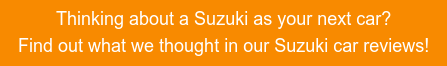 Thinking about a Suzuki as your next car?  Find out what we thought in our Suzuki car reviews!