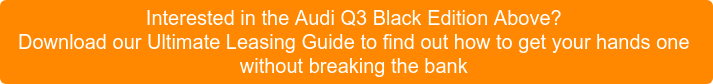 Interested in the Audi Q3 Black Edition Above? Download our Ultimate Leasing Guide to find out how to get yourhands one without breaking the bank