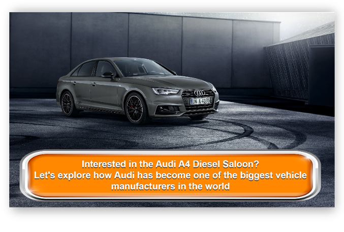 Interested in the Audi A4 Diesel Saloon? Let's explore how Audi has become one of the biggest vehicle manufacturers in the world