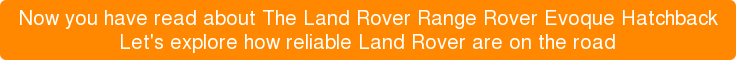 Now you have read aboutThe Land Rover Range Rover Evoque Hatchback Let's explore how reliable Land Rover areon the road