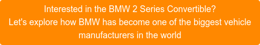 Interested in the BMW 2 Series Convertible? Let's explore how BMW has become one of the biggest vehicle manufacturers in the world