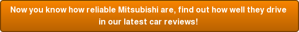 Now you know how reliable Mitsubishi are, find out how well they drive  in our latest car reviews!
