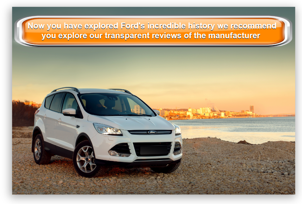 Now you have explored Ford's incredible history we recommend you explore our transparent reviews of the manufacturer