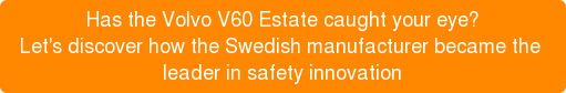 Has the Volvo V60 Estate caught your eye? Let's discover how the Swedish manufacturer became the leader in safety innovation