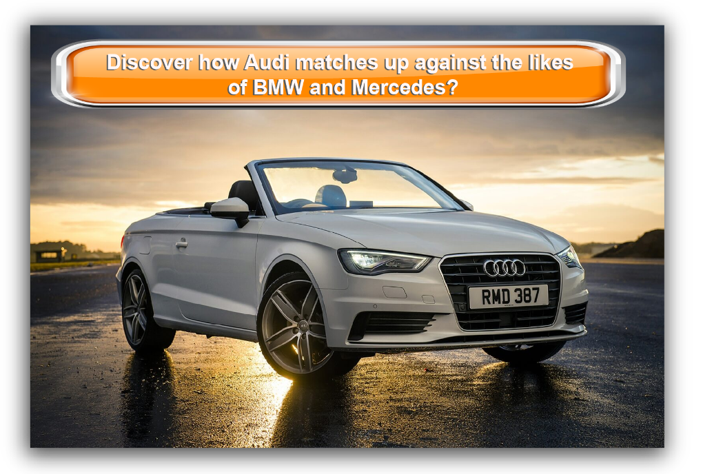 Discover how Audi matches up against the likes of BMW and Mercedes?