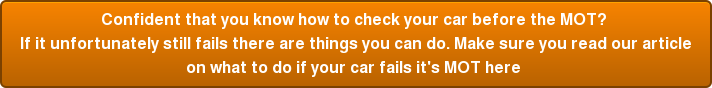 Confident that you know how to check your car before the MOT?  If it unfortunately still fails there are things you can do. Make sure you read our article on what to do if your car fails it's MOT here