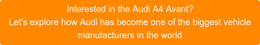 Interested in the Audi A4 Avant? Let's explore how Audi has become one of the biggest vehicle manufacturers in the world