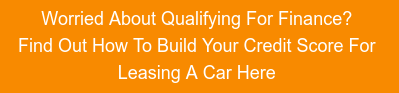 Worried About Qualifying For Finance?  Find Out How To Build Your Credit Score  For Leasing A Car Here