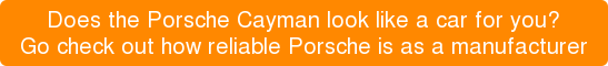 Does the Porsche Cayman look like a car for you? Go check out how reliable Porsche is as a manufacturer