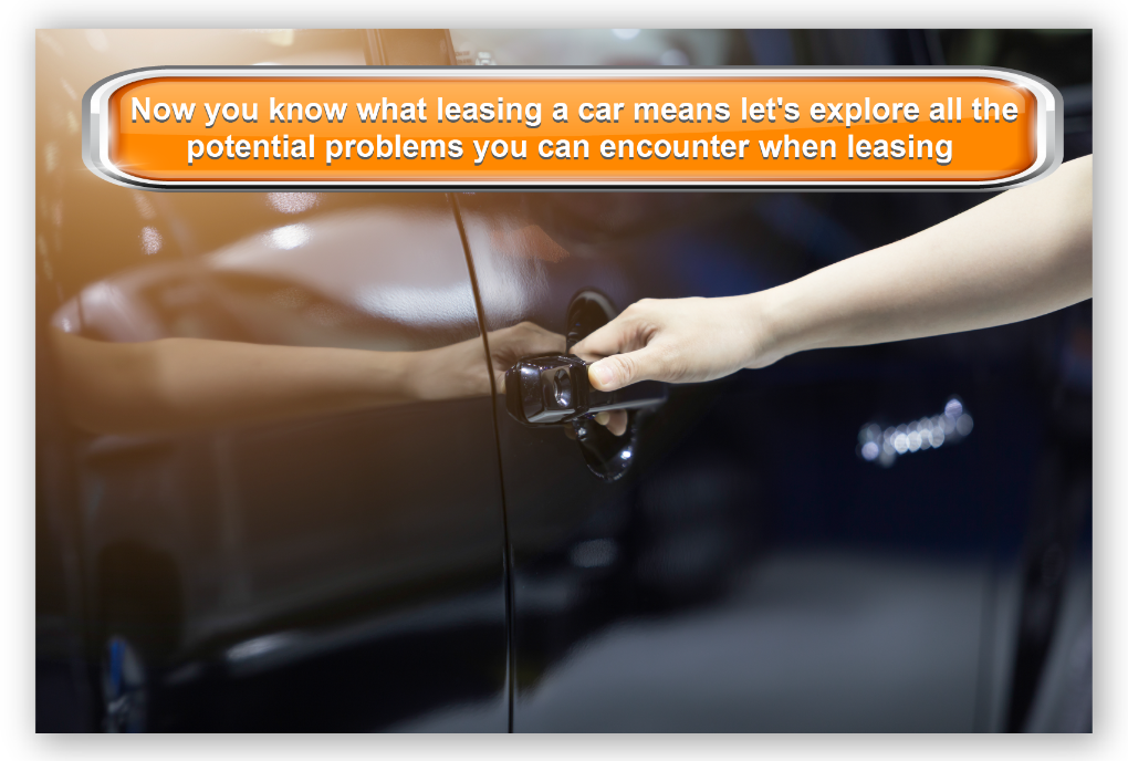 Now you know what leasing a car means let's explore all the potential problems you can encounter when leasing