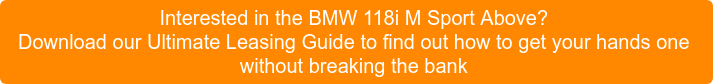 Interested in the BMW 118i M Sport Above? Download our Ultimate Leasing Guide to find out how to get yourhands one without breaking the bank