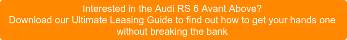 Interested in the Audi RS 6 Avant Above? Download our Ultimate Leasing Guide  to find out how to get yourhands one without breaking the bank