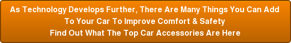 As Technology Develops Further, There Are Many Things You Can Add To Your Car To Improve Comfort & Safety Find Out What The Top Car Accessories Are Here