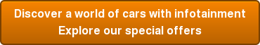 Discover a world of cars with infotainment Explore our special offers