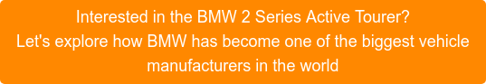 Interested in the BMW 2 Series Active Tourer? Let's explore how BMW has become one of the biggest vehicle manufacturers in the world