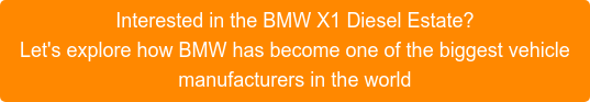 Interested in the BMW X1 Diesel Estate? Let's explore how BMW has become one of the biggest vehicle manufacturers in the world