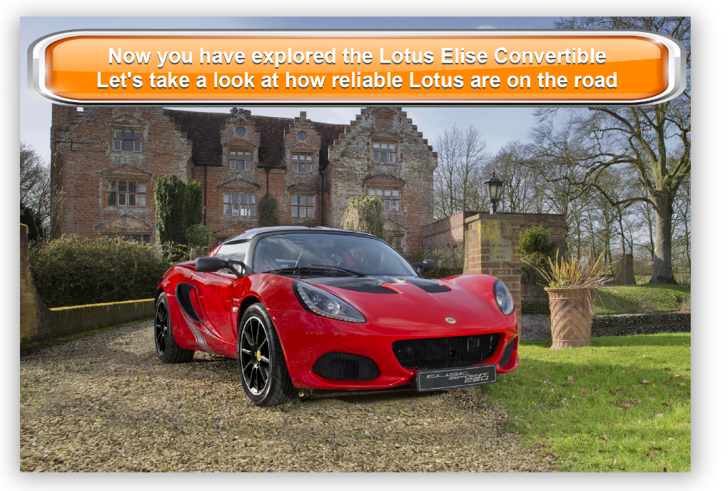 Now you have explored theLotus Elise Convertible Let's take a look at how reliable Lotus are on the road
