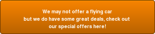 We may not offer a flying car but we do have some great deals, check out  our special offers here!