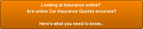 Looking at Insurance online?  Are online Car Insurance Quotes accurate? Here's what you need to know...