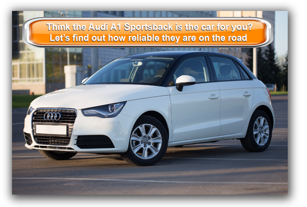 Think the Audi A1 Sportsback is the car for you? Let's find out how reliable  they are on the road
