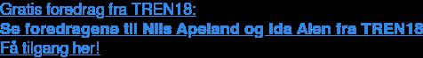 Gratis foredrag fra TREN18: Se foredragene til Nils Apeland og Ida Alen fra TREN18 Få tilgang her!