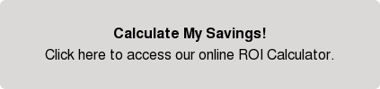 Calculate My Savings! Click here to access our online ROI Calculator.