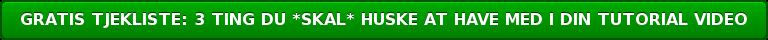GRATIS TJEKLISTE: 3 TING DU *SKAL* HUSKE AT HAVE MED I DIN TUTORIAL VIDEO