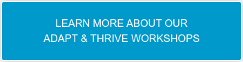 LEARN MORE ABOUT OUR  ADAPT & THRIVE WORKSHOPS