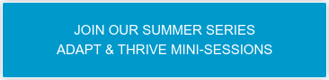 JOIN OUR SUMMER SERIES ADAPT & THRIVE MINI-SESSIONS