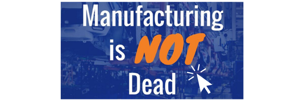 Manufacturing Is Not Dead