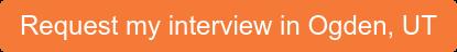 Request my interview in Ogden, UT