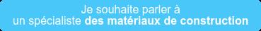 Je souhaite parler à un spécialistedes matériaux de construction