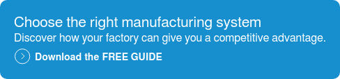 Choose the right manufacturing system Discover how your factory can give you a competitive advantage.  Download the FREE GUIDE