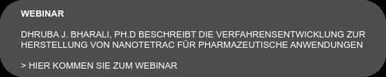 WEBINAR  Dhruba J. Bharali, Ph.D beschreibt die Verfahrensentwicklung zur Herstellung  von Nanotetrac für pharmazeutische Anwedungen  > Hier kommen Sie zum Webinar