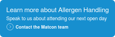 Learn more about Allergen Handling  Speak to us about attending our next open day  Contact the Matcon team