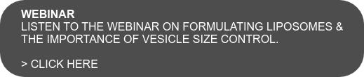 WEBINAR  Listen to the webinar on formulating liposomes & the importance of vesicle size control.  > click here