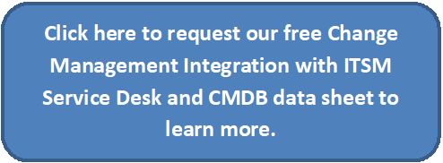 Click Button to request our free Change Management Integration with ITSM Service Desk and CMDB data sheet to learn more.