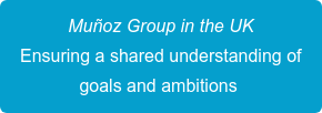 Muñoz Group in the UK Ensuring a shared understanding of  goals and ambitions