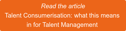 Read the article Talent Consumerisation: what this means  in for Talent Management