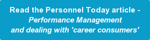 Read the Personnel Today article - Performance Management and dealing with 'career consumers'
