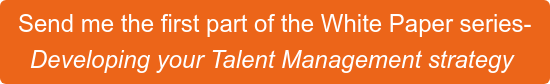 Send me the first part of the White Paper series- Developing your Talent Management strategy