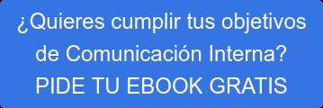 ¿Quieres cumplir tus objetivos de Comunicación Interna? PIDE TU EBOOK GRATIS