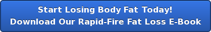 Start Losing Body Fat Today! Download Our Rapid-Fire Fat Loss E-Book