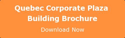 Quebec Corporate Plaza  Building Brochure Download Now
