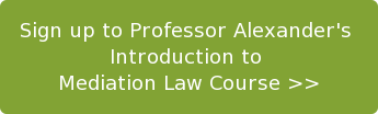 Sign up to Professor Alexander's   Introduction to  Mediation Law Course >>