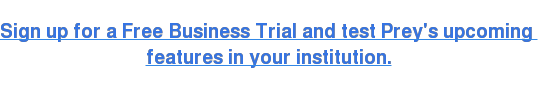 Sign up for a Free Business Trial and test Prey's upcoming  featuresin your institution.