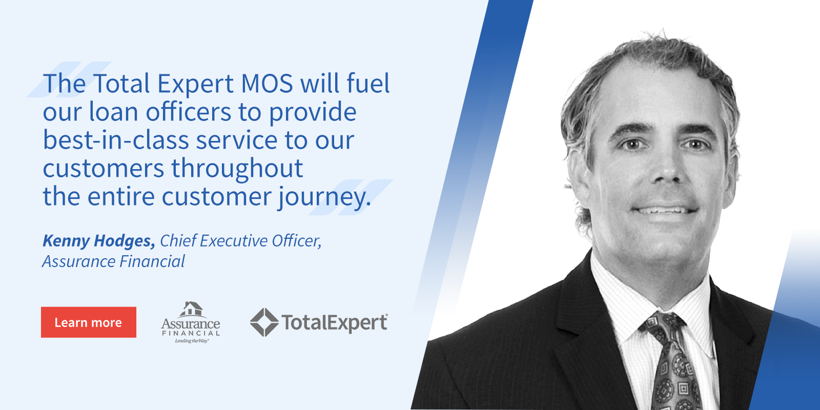 """The Total Expert MOS will fuel our loan officers to provide best-in-class service to our customers throughout the entire customer journey."" Kenny Hodges, Chief Executive Officer, Assurance Financial"